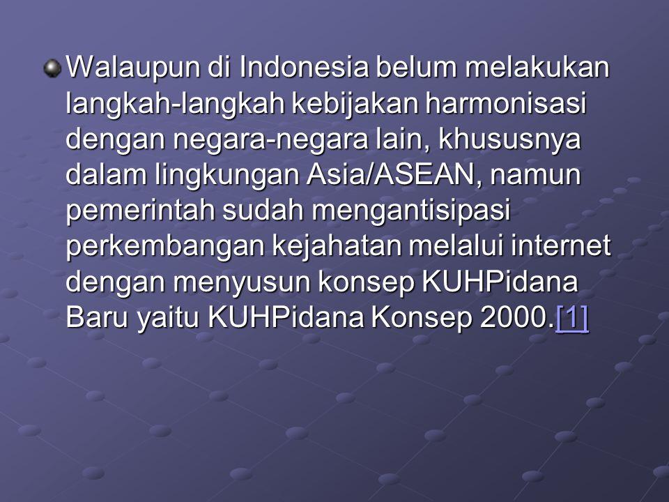 Walaupun di Indonesia belum melakukan langkah-langkah kebijakan harmonisasi dengan negara-negara lain, khususnya dalam lingkungan Asia/ASEAN, namun pemerintah sudah mengantisipasi perkembangan kejahatan melalui internet dengan menyusun konsep KUHPidana Baru yaitu KUHPidana Konsep 2000.[1]